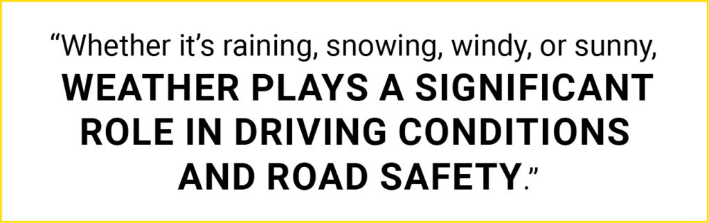 """Quote: """"Whether it's raining, snowing, windy, or sunny, weather plays a significant role in driving conditions and road safety."""""""